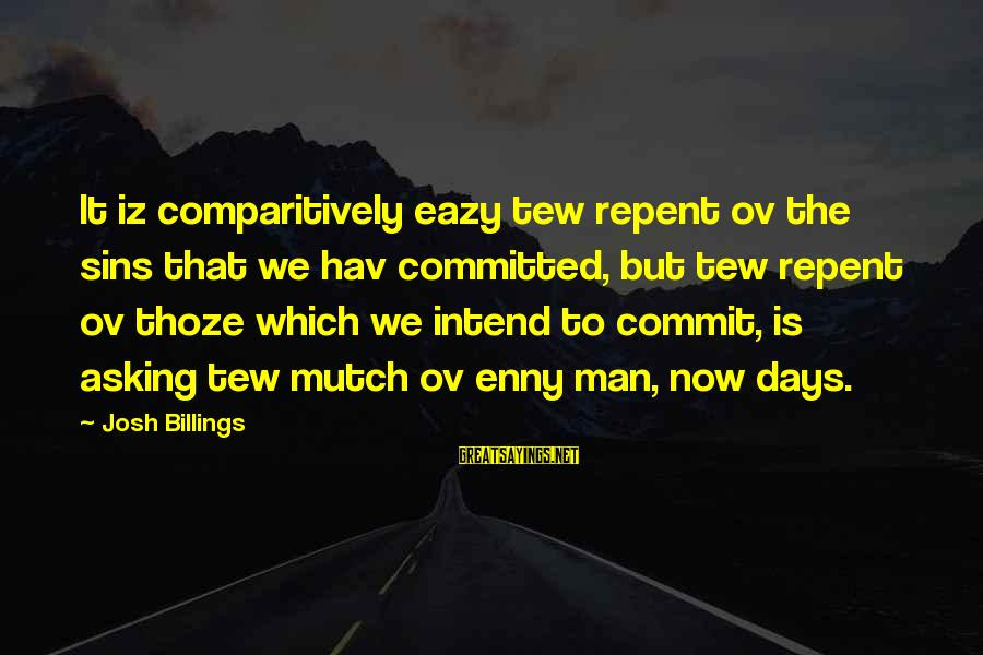 Enny Sayings By Josh Billings: It iz comparitively eazy tew repent ov the sins that we hav committed, but tew