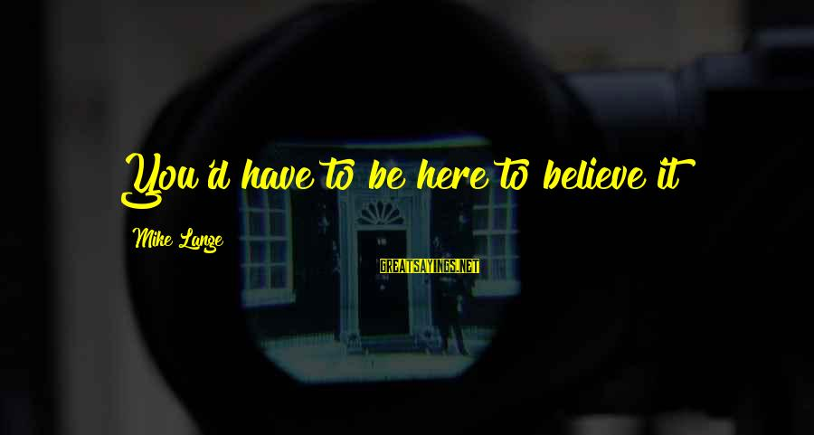 Enny Sayings By Mike Lange: You'd have to be here to believe it!