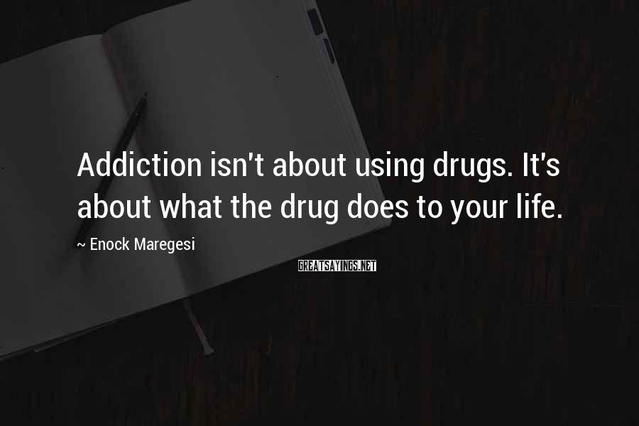 Enock Maregesi Sayings: Addiction isn't about using drugs. It's about what the drug does to your life.