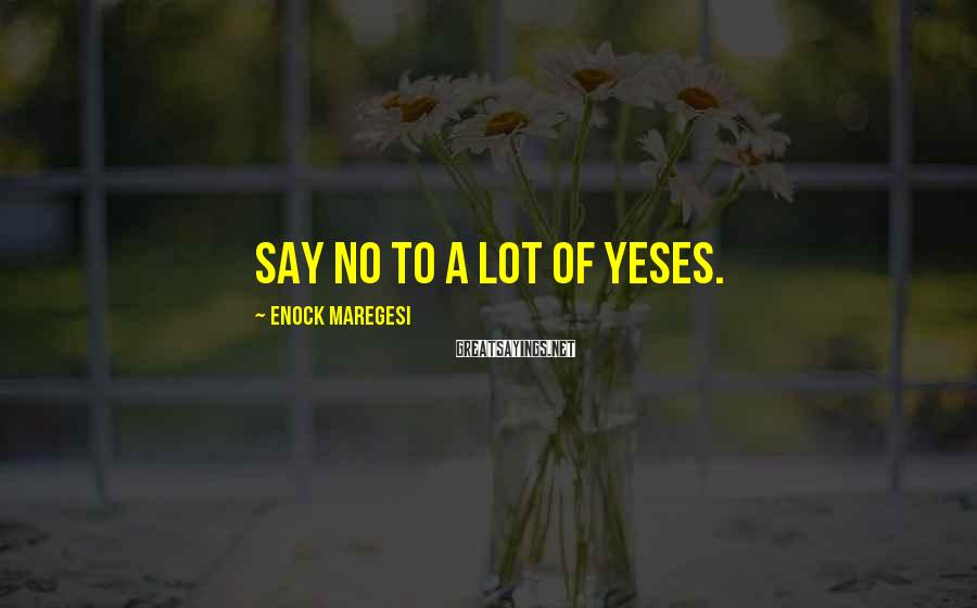 Enock Maregesi Sayings: Say no to a lot of yeses.
