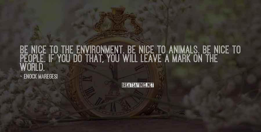Enock Maregesi Sayings: Be nice to the environment. Be nice to animals. Be nice to people. If you