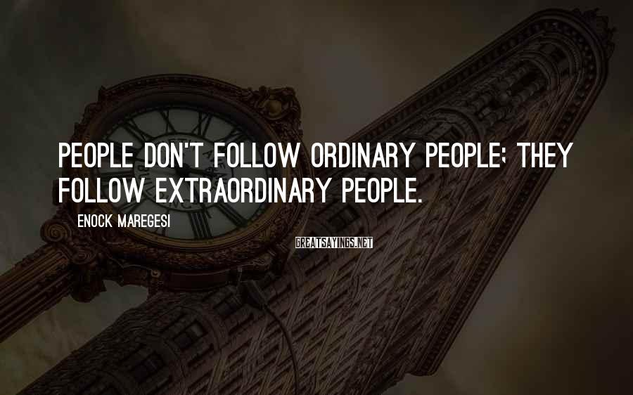 Enock Maregesi Sayings: People don't follow ordinary people; they follow extraordinary people.