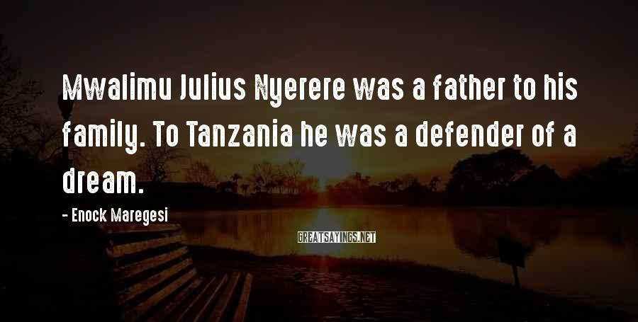 Enock Maregesi Sayings: Mwalimu Julius Nyerere was a father to his family. To Tanzania he was a defender