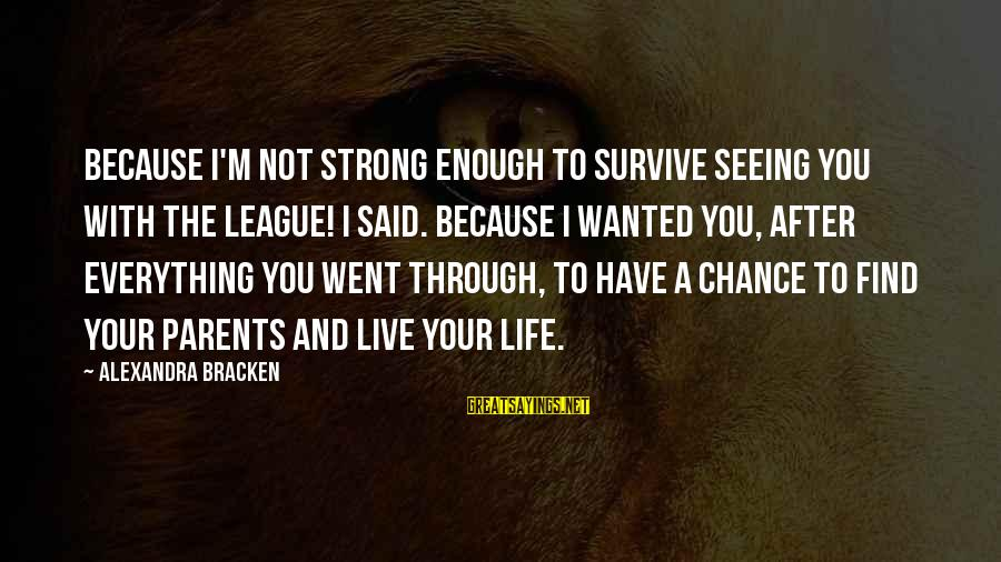 Enough Said Sayings By Alexandra Bracken: Because I'm not strong enough to survive seeing you with the League! I said. Because