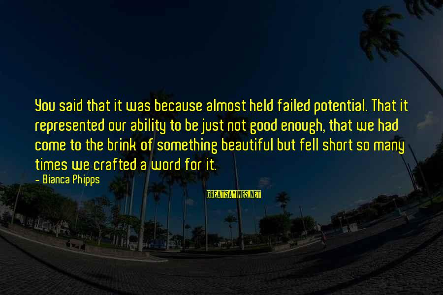 Enough Said Sayings By Bianca Phipps: You said that it was because almost held failed potential. That it represented our ability