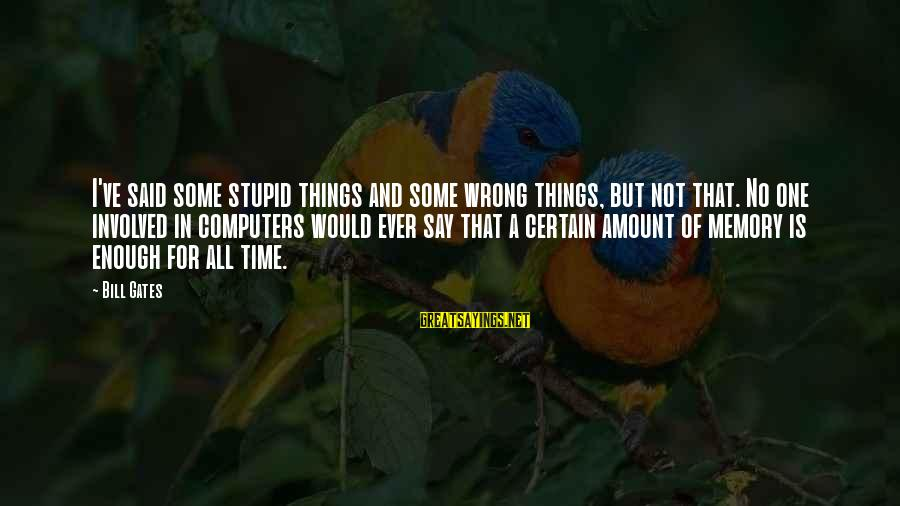 Enough Said Sayings By Bill Gates: I've said some stupid things and some wrong things, but not that. No one involved