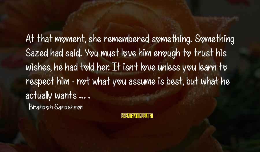 Enough Said Sayings By Brandon Sanderson: At that moment, she remembered something. Something Sazed had said. You must love him enough
