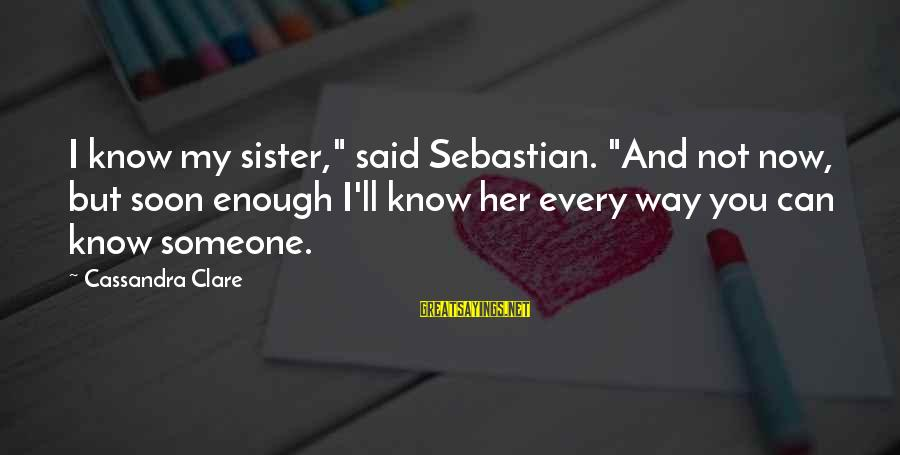 """Enough Said Sayings By Cassandra Clare: I know my sister,"""" said Sebastian. """"And not now, but soon enough I'll know her"""