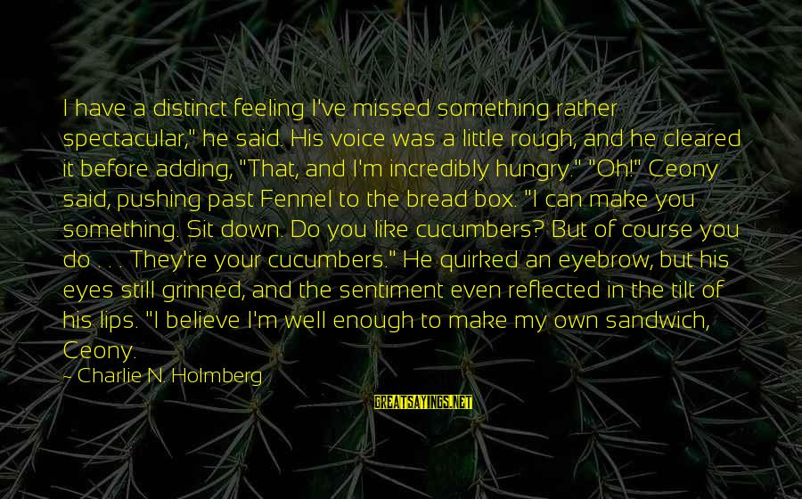 """Enough Said Sayings By Charlie N. Holmberg: I have a distinct feeling I've missed something rather spectacular,"""" he said. His voice was"""
