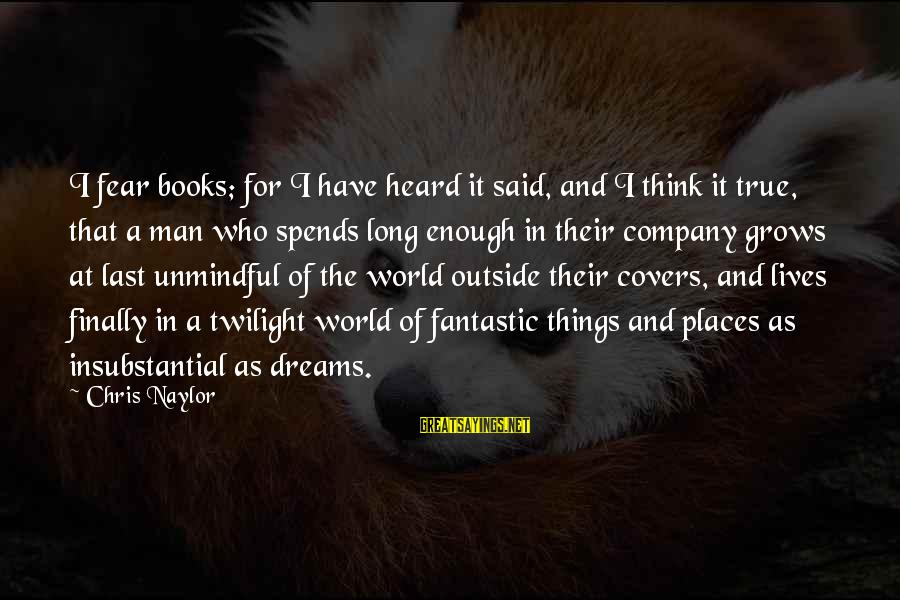 Enough Said Sayings By Chris Naylor: I fear books; for I have heard it said, and I think it true, that