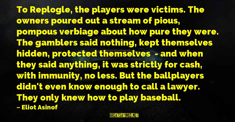 Enough Said Sayings By Eliot Asinof: To Replogle, the players were victims. The owners poured out a stream of pious, pompous