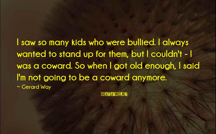 Enough Said Sayings By Gerard Way: I saw so many kids who were bullied. I always wanted to stand up for