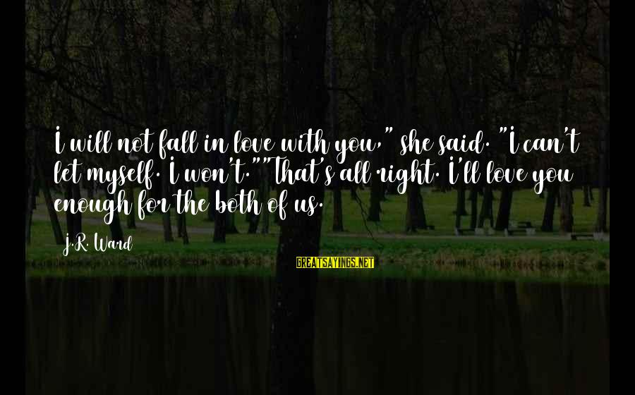 """Enough Said Sayings By J.R. Ward: I will not fall in love with you,"""" she said. """"I can't let myself. I"""