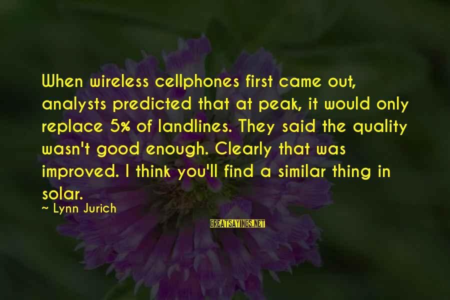 Enough Said Sayings By Lynn Jurich: When wireless cellphones first came out, analysts predicted that at peak, it would only replace