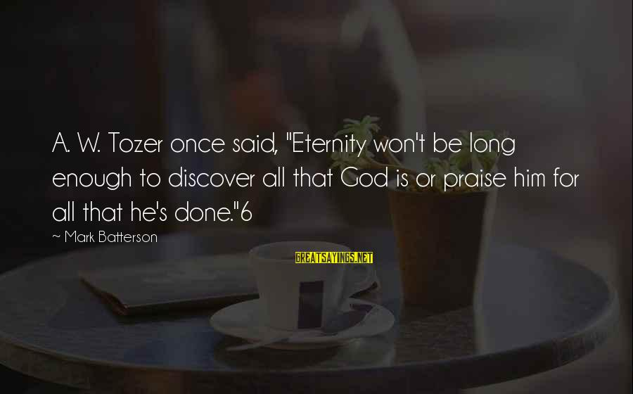 """Enough Said Sayings By Mark Batterson: A. W. Tozer once said, """"Eternity won't be long enough to discover all that God"""