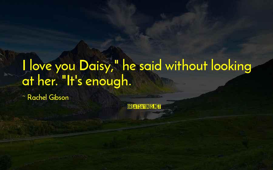 """Enough Said Sayings By Rachel Gibson: I love you Daisy,"""" he said without looking at her. """"It's enough."""