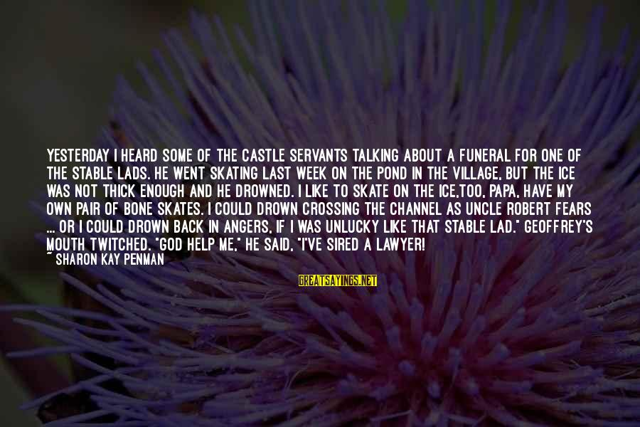 Enough Said Sayings By Sharon Kay Penman: Yesterday I heard some of the castle servants talking about a funeral for one of