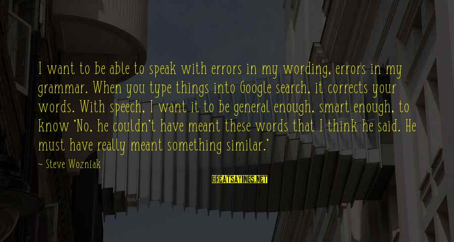 Enough Said Sayings By Steve Wozniak: I want to be able to speak with errors in my wording, errors in my