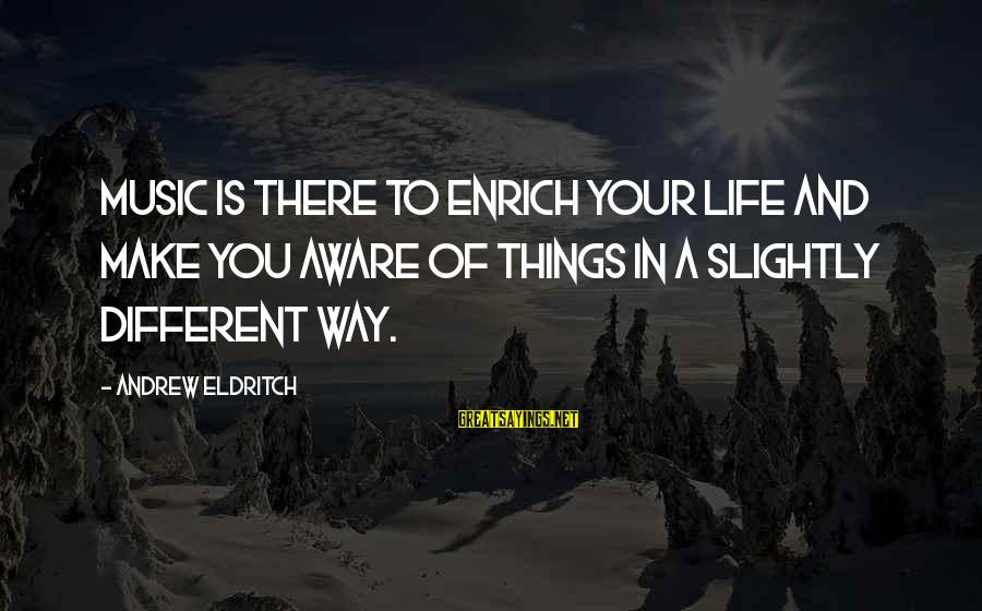 Enrich Your Life Sayings By Andrew Eldritch: Music is there to enrich your life and make you aware of things in a