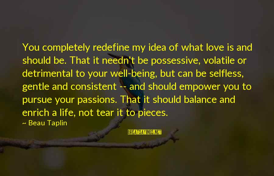 Enrich Your Life Sayings By Beau Taplin: You completely redefine my idea of what love is and should be. That it needn't