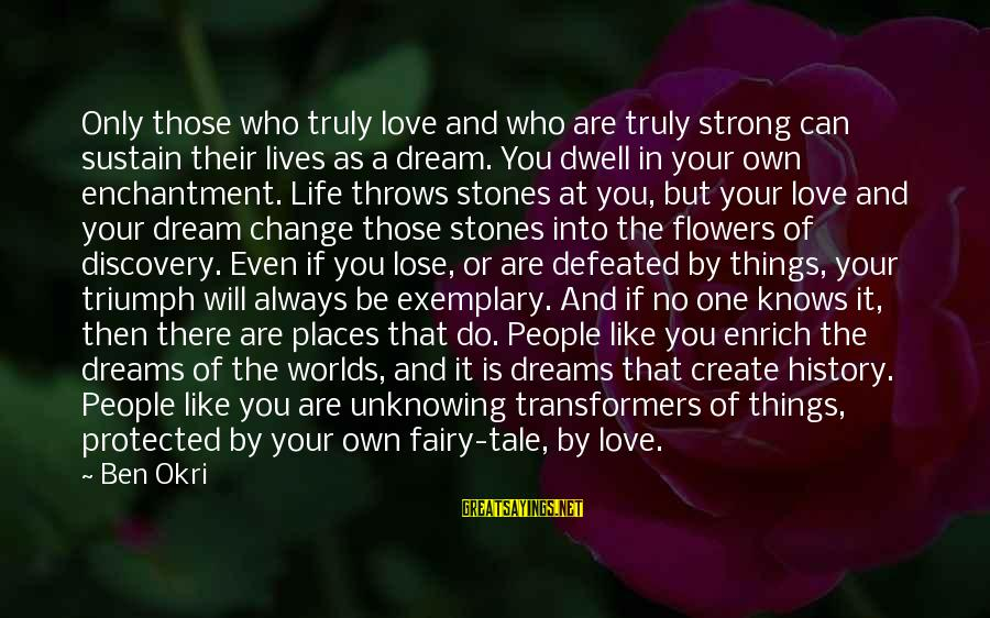 Enrich Your Life Sayings By Ben Okri: Only those who truly love and who are truly strong can sustain their lives as