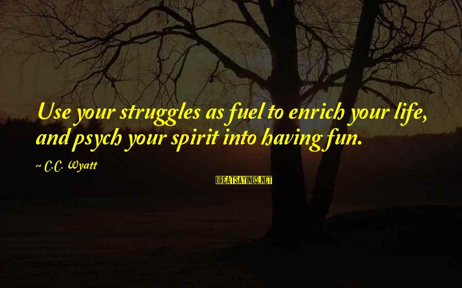 Enrich Your Life Sayings By C.C. Wyatt: Use your struggles as fuel to enrich your life, and psych your spirit into having