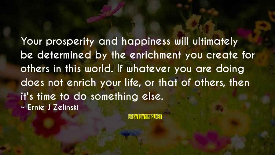 Enrich Your Life Sayings By Ernie J Zelinski: Your prosperity and happiness will ultimately be determined by the enrichment you create for others