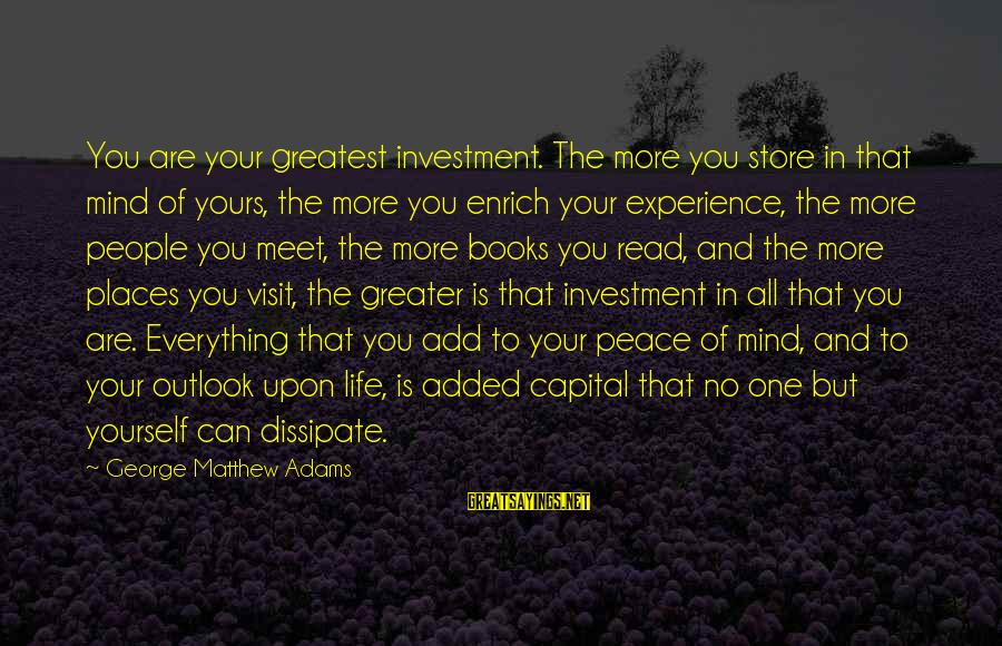 Enrich Your Life Sayings By George Matthew Adams: You are your greatest investment. The more you store in that mind of yours, the