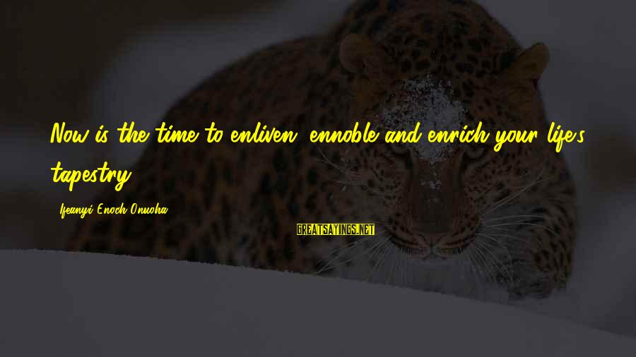 Enrich Your Life Sayings By Ifeanyi Enoch Onuoha: Now is the time to enliven, ennoble and enrich your life's tapestry.
