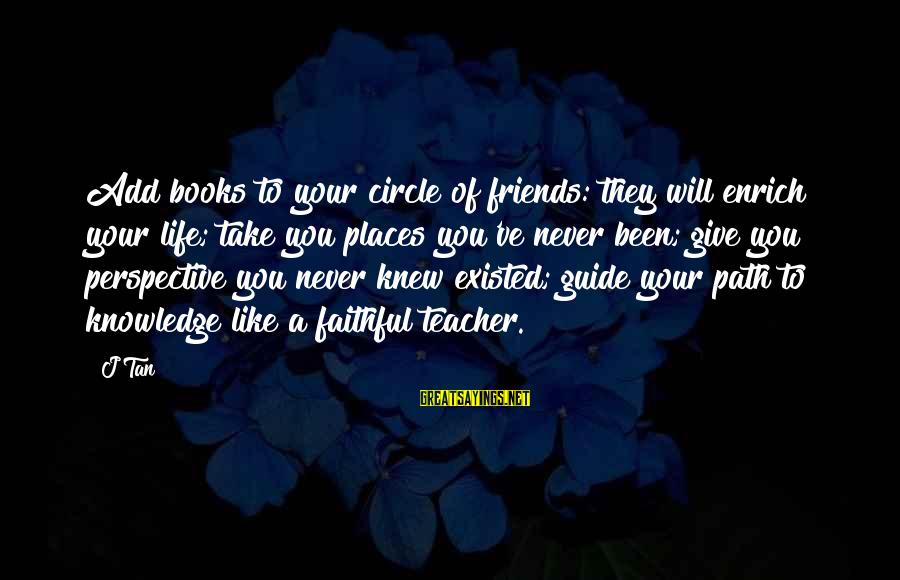 Enrich Your Life Sayings By J Tan: Add books to your circle of friends: they will enrich your life; take you places