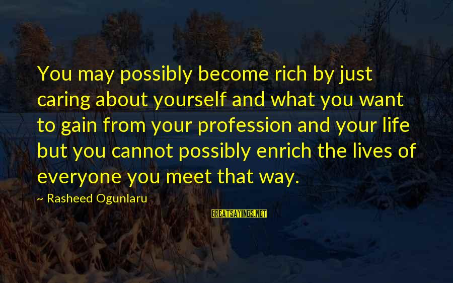 Enrich Your Life Sayings By Rasheed Ogunlaru: You may possibly become rich by just caring about yourself and what you want to