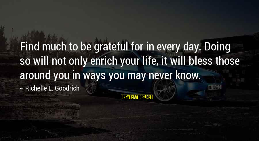 Enrich Your Life Sayings By Richelle E. Goodrich: Find much to be grateful for in every day. Doing so will not only enrich