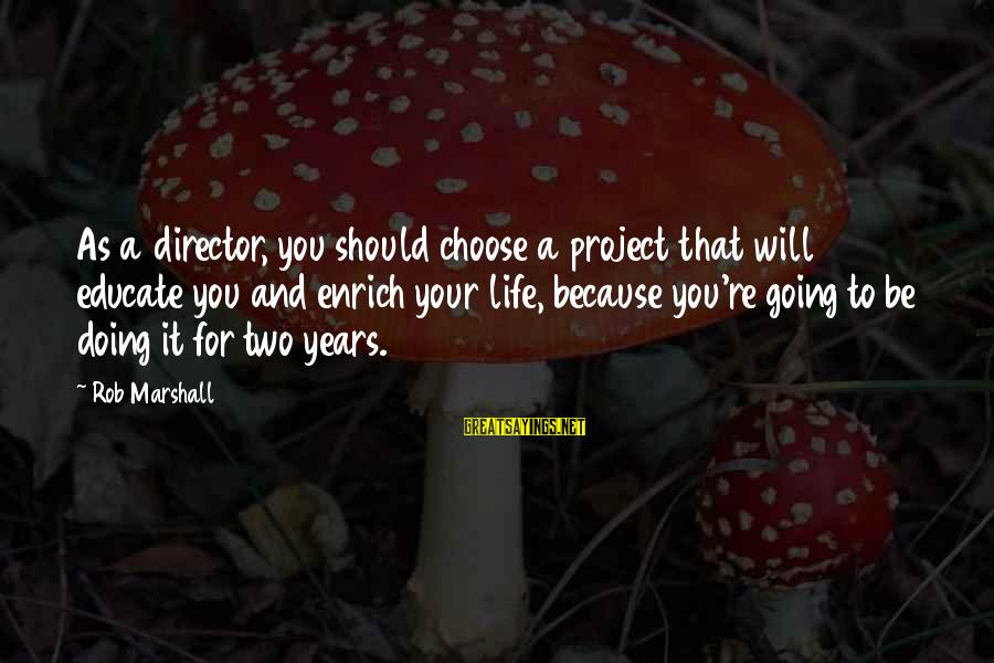 Enrich Your Life Sayings By Rob Marshall: As a director, you should choose a project that will educate you and enrich your
