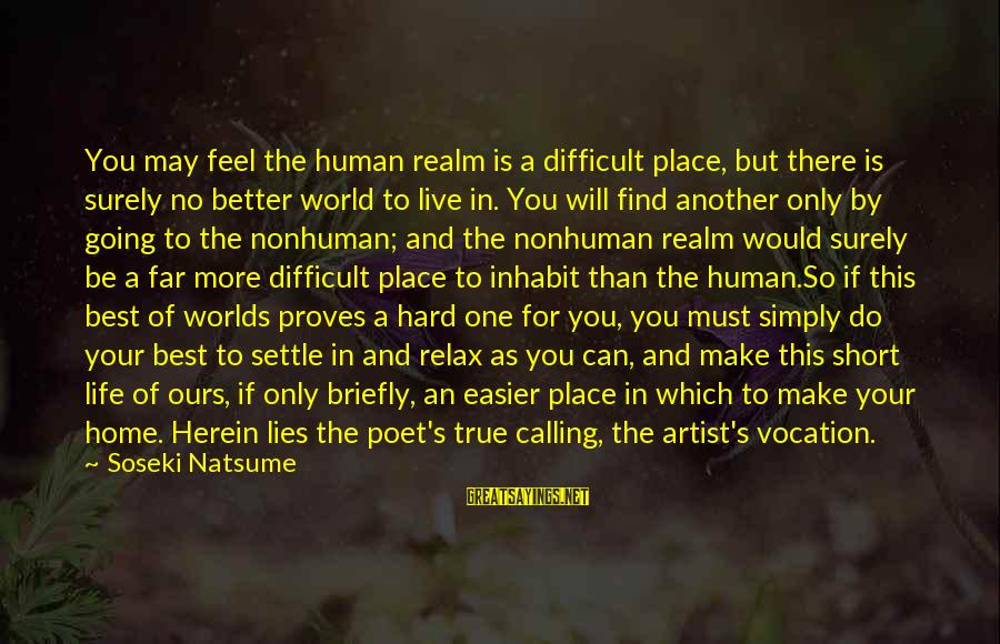 Enrich Your Life Sayings By Soseki Natsume: You may feel the human realm is a difficult place, but there is surely no