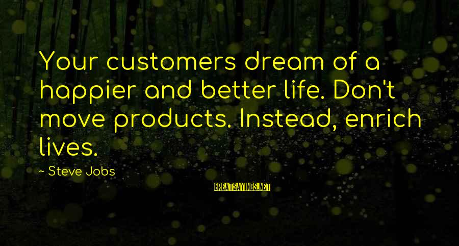 Enrich Your Life Sayings By Steve Jobs: Your customers dream of a happier and better life. Don't move products. Instead, enrich lives.