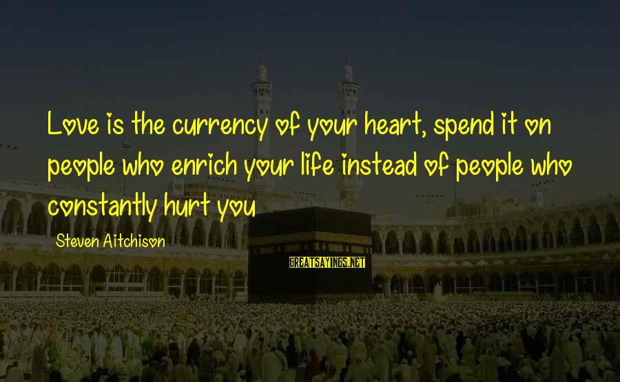 Enrich Your Life Sayings By Steven Aitchison: Love is the currency of your heart, spend it on people who enrich your life