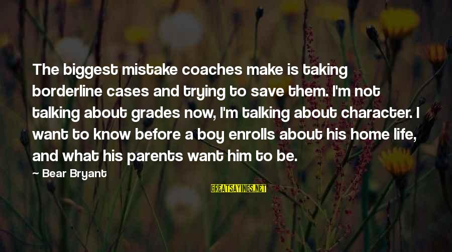 Enrolls Sayings By Bear Bryant: The biggest mistake coaches make is taking borderline cases and trying to save them. I'm