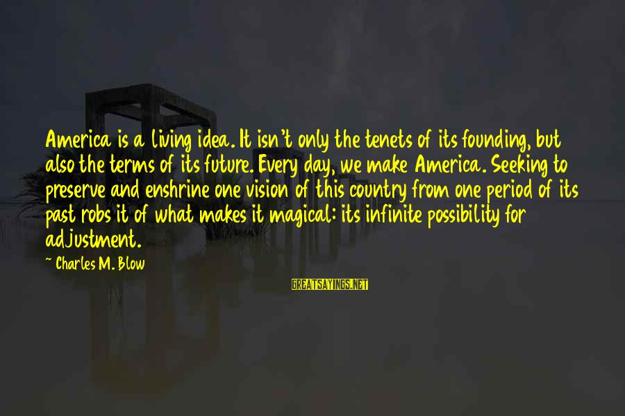 Enshrine Sayings By Charles M. Blow: America is a living idea. It isn't only the tenets of its founding, but also