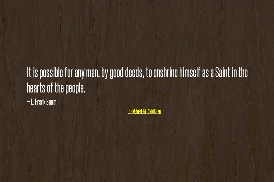 Enshrine Sayings By L. Frank Baum: It is possible for any man, by good deeds, to enshrine himself as a Saint
