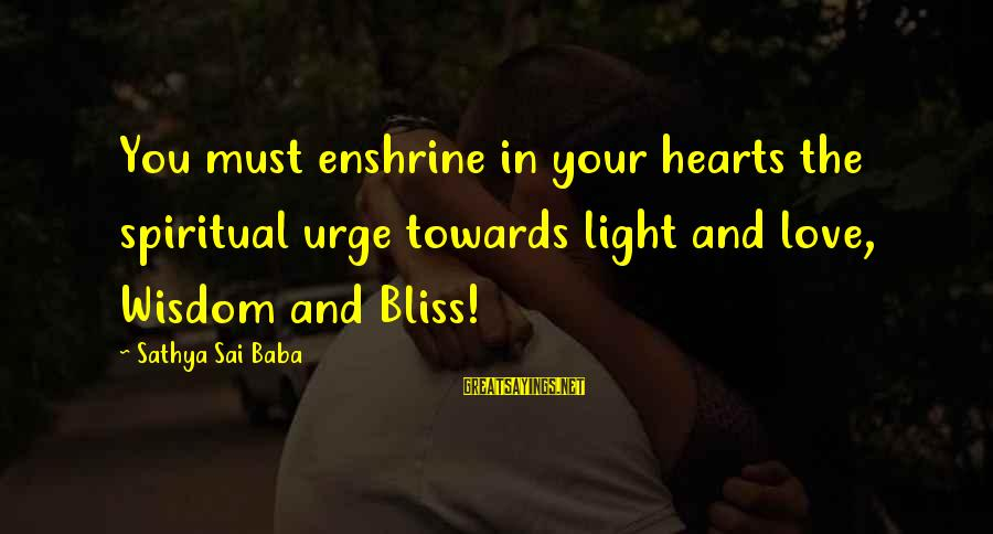 Enshrine Sayings By Sathya Sai Baba: You must enshrine in your hearts the spiritual urge towards light and love, Wisdom and