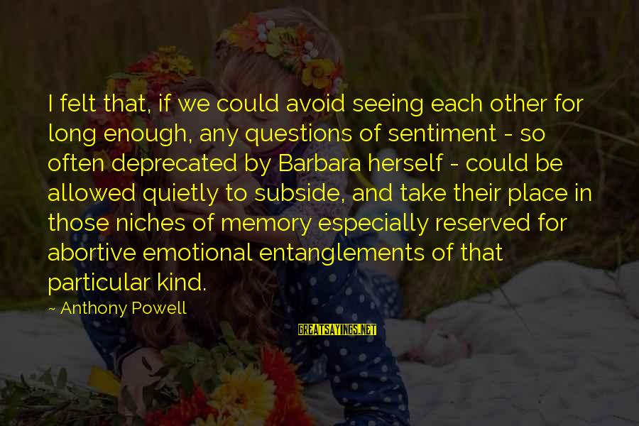 Entanglements Sayings By Anthony Powell: I felt that, if we could avoid seeing each other for long enough, any questions