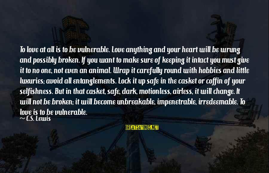 Entanglements Sayings By C.S. Lewis: To love at all is to be vulnerable. Love anything and your heart will be