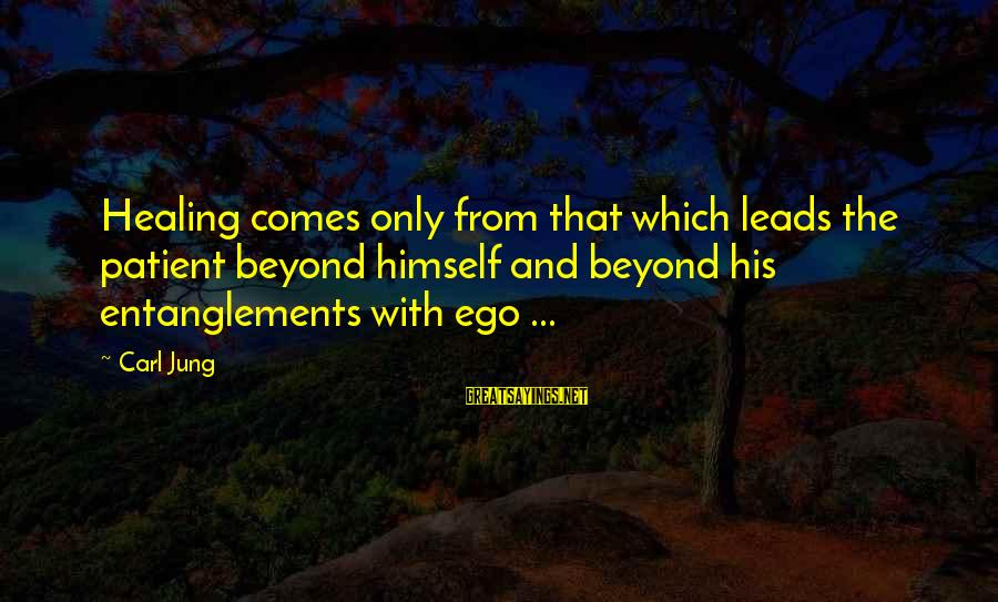 Entanglements Sayings By Carl Jung: Healing comes only from that which leads the patient beyond himself and beyond his entanglements