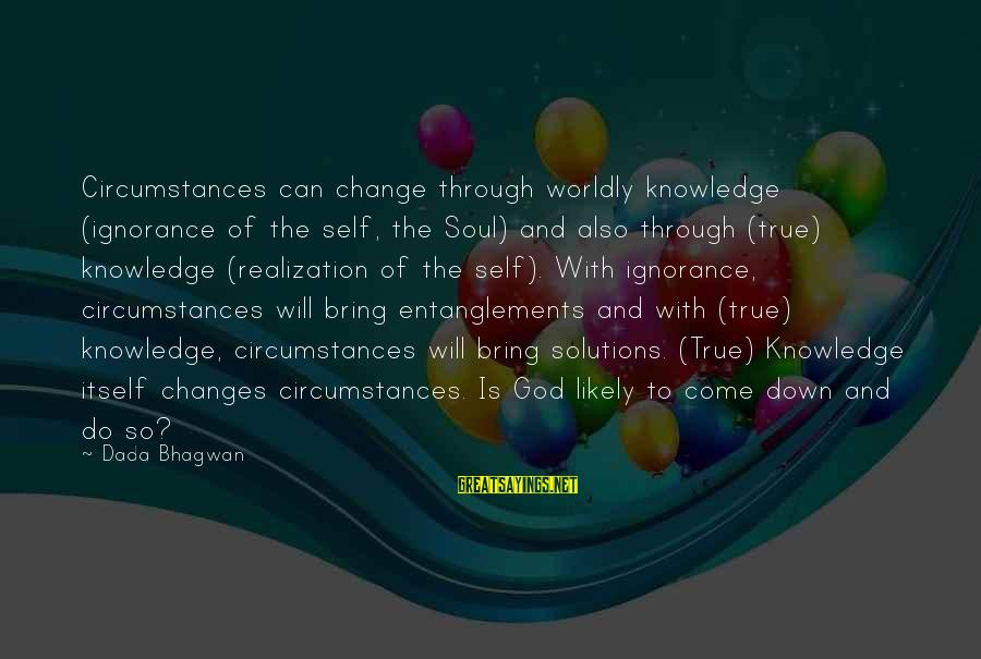 Entanglements Sayings By Dada Bhagwan: Circumstances can change through worldly knowledge (ignorance of the self, the Soul) and also through