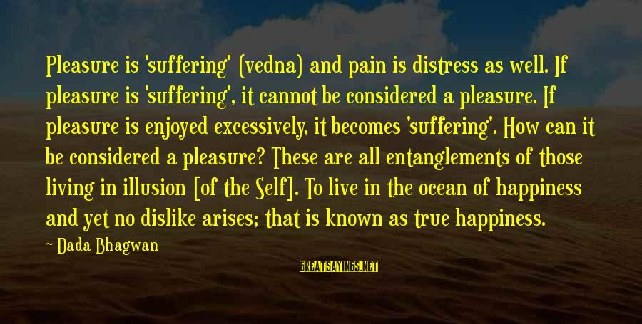Entanglements Sayings By Dada Bhagwan: Pleasure is 'suffering' (vedna) and pain is distress as well. If pleasure is 'suffering', it
