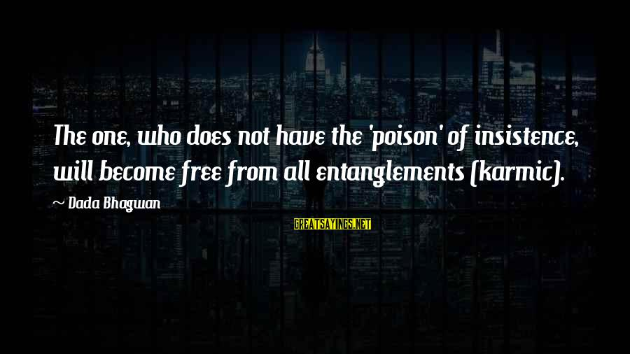 Entanglements Sayings By Dada Bhagwan: The one, who does not have the 'poison' of insistence, will become free from all