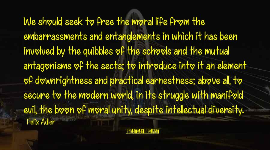 Entanglements Sayings By Felix Adler: We should seek to free the moral life from the embarrassments and entanglements in which