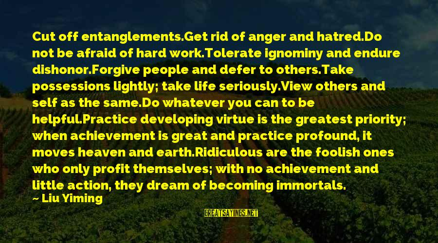 Entanglements Sayings By Liu Yiming: Cut off entanglements.Get rid of anger and hatred.Do not be afraid of hard work.Tolerate ignominy
