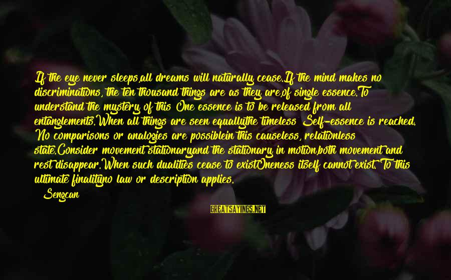 Entanglements Sayings By Sengcan: If the eye never sleeps,all dreams will naturally cease.If the mind makes no discriminations, the