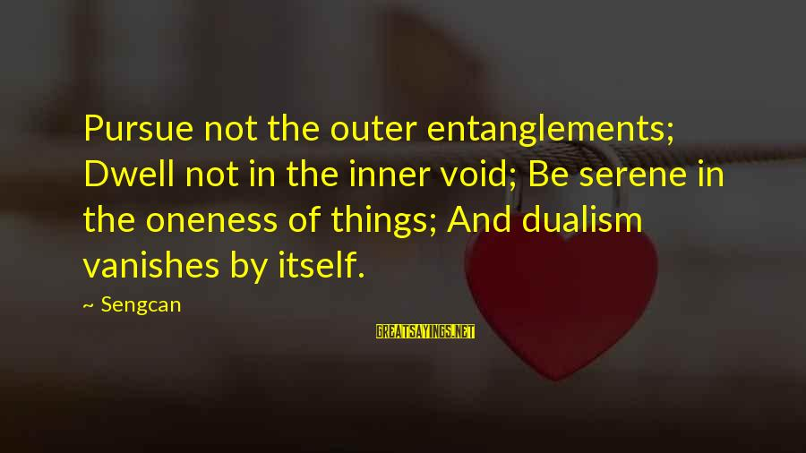 Entanglements Sayings By Sengcan: Pursue not the outer entanglements; Dwell not in the inner void; Be serene in the